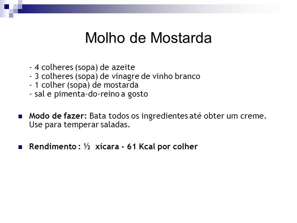 Molho de Mostarda - 4 colheres (sopa) de azeite - 3 colheres (sopa) de vinagre de vinho branco - 1 colher (sopa) de mostarda - sal e pimenta-do-reino a gosto Modo de fazer: Bata todos os ingredientes até obter um creme.