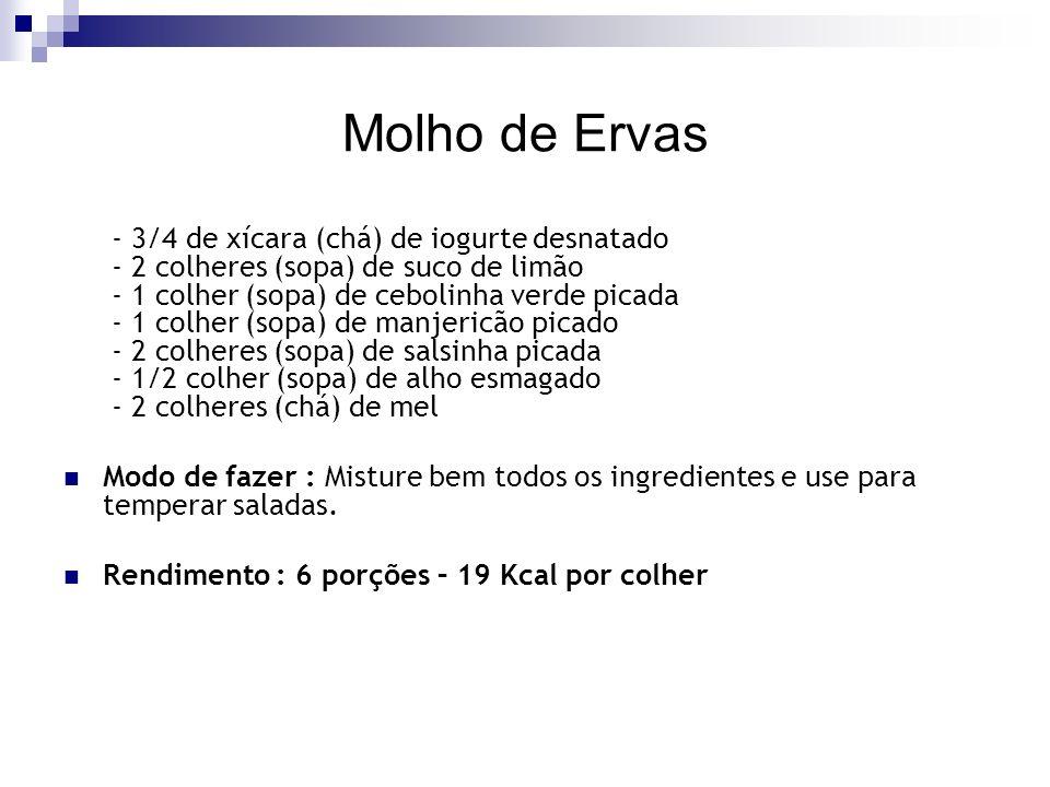 Molho de Ervas - 3/4 de xícara (chá) de iogurte desnatado - 2 colheres (sopa) de suco de limão - 1 colher (sopa) de cebolinha verde picada - 1 colher (sopa) de manjericão picado - 2 colheres (sopa) de salsinha picada - 1/2 colher (sopa) de alho esmagado - 2 colheres (chá) de mel Modo de fazer : Misture bem todos os ingredientes e use para temperar saladas.