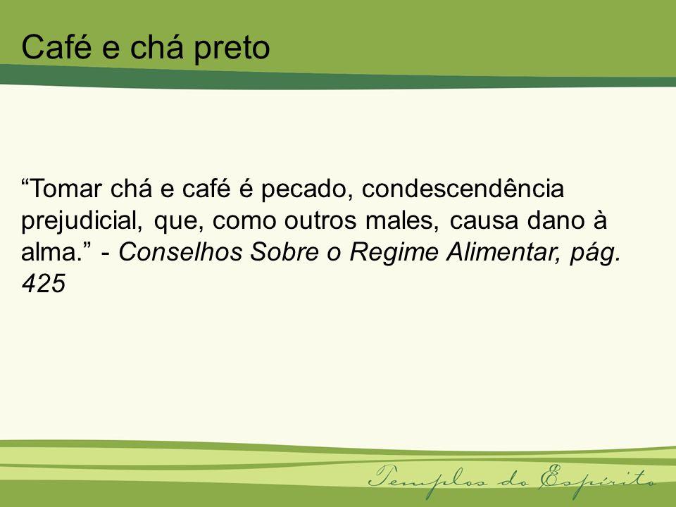 Tomar chá e café é pecado, condescendência prejudicial, que, como outros males, causa dano à alma. - Conselhos Sobre o Regime Alimentar, pág. 425 Café