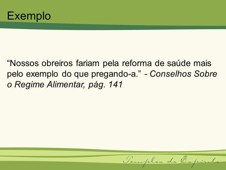 Nossos obreiros fariam pela reforma de saúde mais pelo exemplo do que pregando-a. - Conselhos Sobre o Regime Alimentar, pág. 141 Exemplo