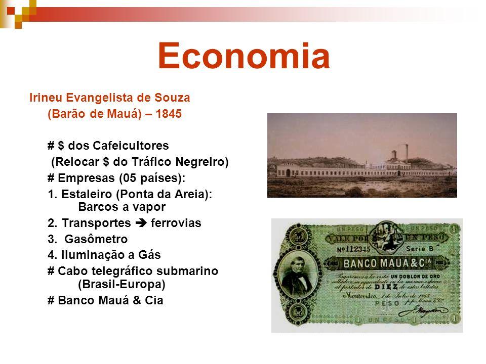 Economia Irineu Evangelista de Souza (Barão de Mauá) – 1845 # $ dos Cafeicultores (Relocar $ do Tráfico Negreiro) # Empresas (05 países): 1. Estaleiro