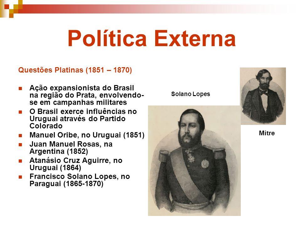 Política Externa Questões Platinas (1851 – 1870) Ação expansionista do Brasil na região do Prata, envolvendo- se em campanhas militares O Brasil exerc