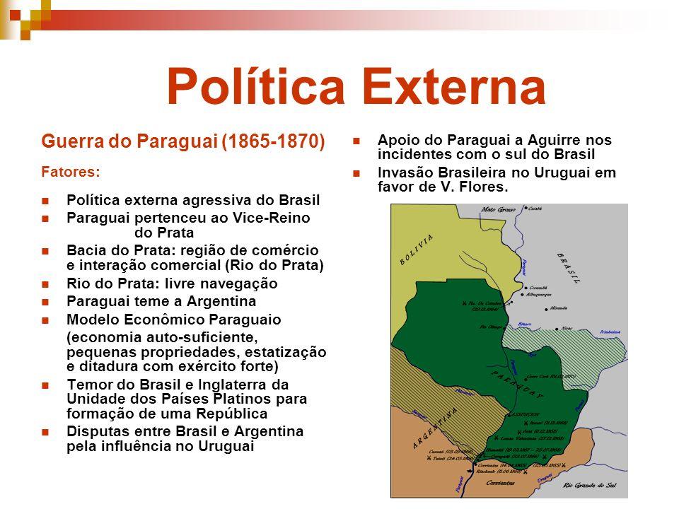 Política Externa Guerra do Paraguai (1865-1870) Fatores: Política externa agressiva do Brasil Paraguai pertenceu ao Vice-Reino do Prata Bacia do Prata
