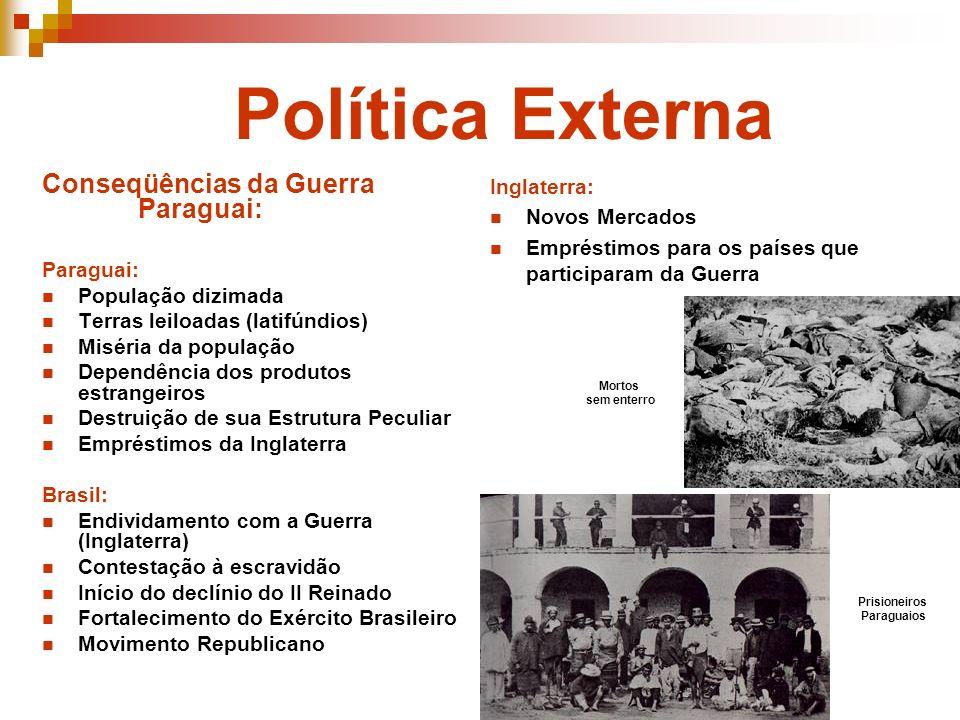 Política Externa Conseqüências da Guerra Paraguai: Paraguai: População dizimada Terras leiloadas (latifúndios) Miséria da população Dependência dos pr
