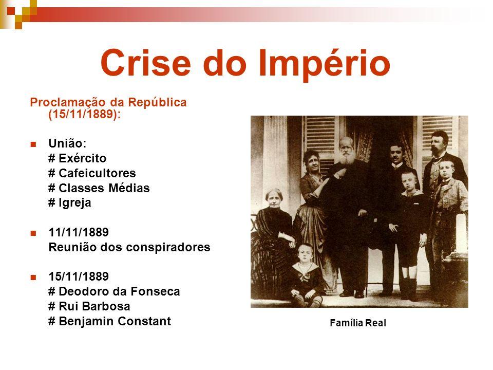 Crise do Império Proclamação da República (15/11/1889): União: # Exército # Cafeicultores # Classes Médias # Igreja 11/11/1889 Reunião dos conspirador