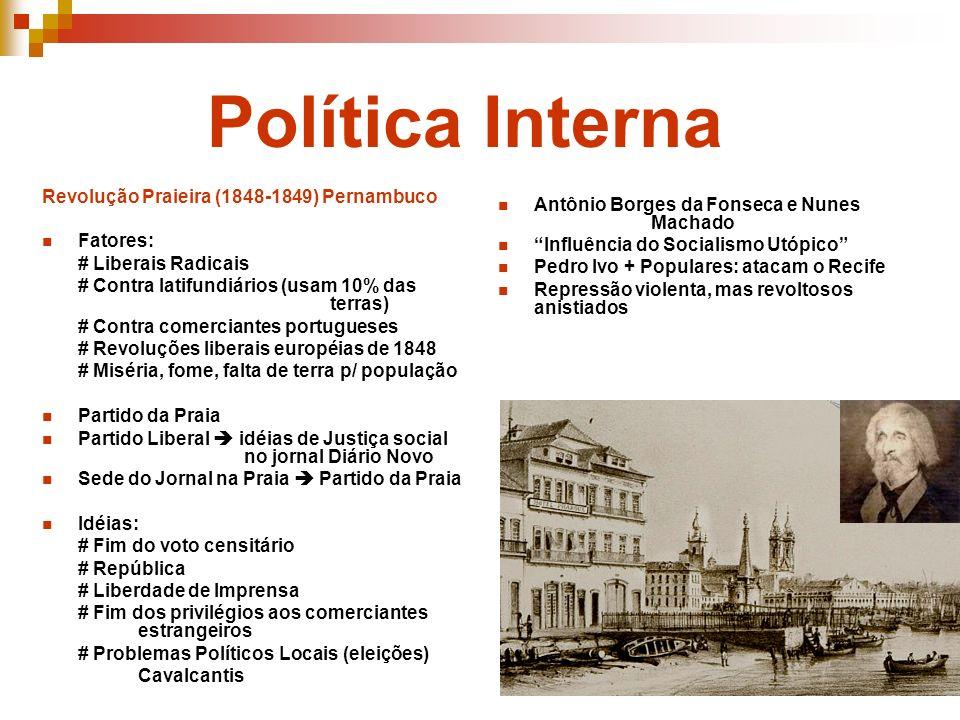 Política Interna Revolução Praieira (1848-1849) Pernambuco Fatores: # Liberais Radicais # Contra latifundiários (usam 10% das terras) # Contra comerci