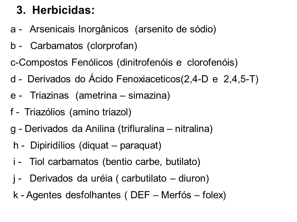 3. Herbicidas: a - Arsenicais Inorgânicos (arsenito de sódio) b - Carbamatos (clorprofan) c-Compostos Fenólicos (dinitrofenóis e clorofenóis) d - Deri