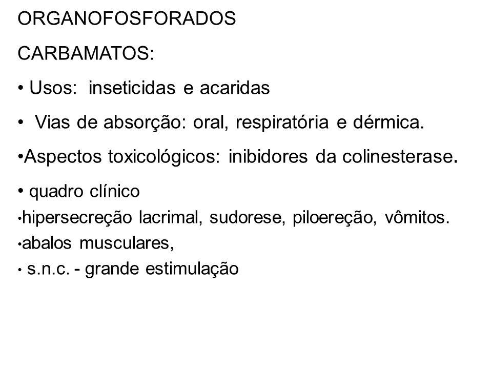 ORGANOFOSFORADOS CARBAMATOS: Usos: inseticidas e acaridas Vias de absorção: oral, respiratória e dérmica. Aspectos toxicológicos: inibidores da coline
