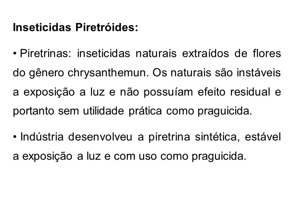 Inseticidas Piretróides: Piretrinas: inseticidas naturais extraídos de flores do gênero chrysanthemun. Os naturais são instáveis a exposição a luz e n