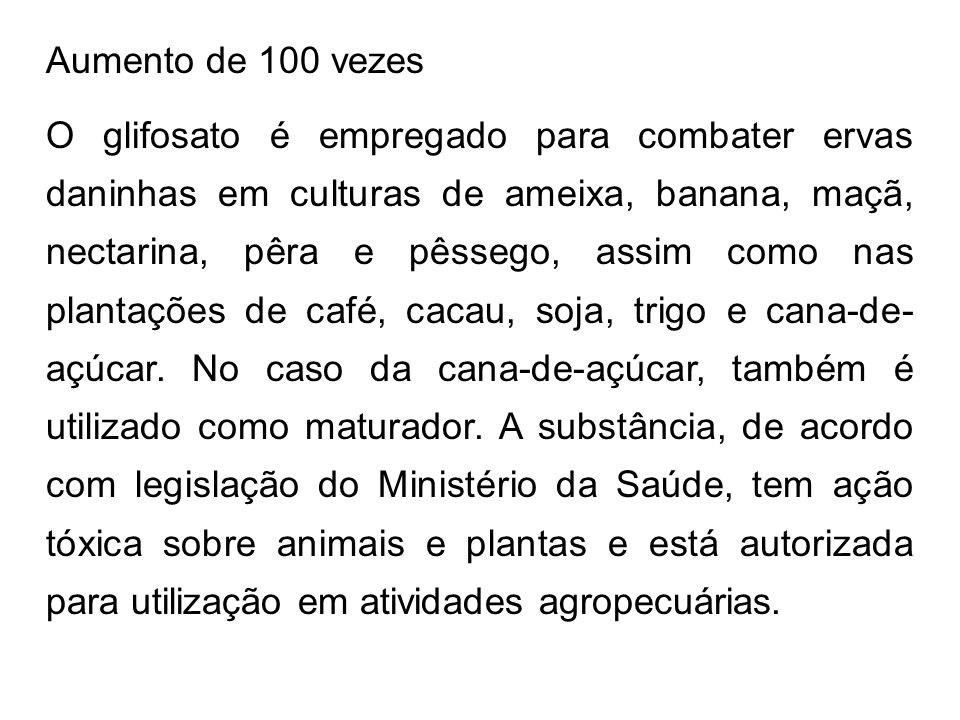 Aumento de 100 vezes O glifosato é empregado para combater ervas daninhas em culturas de ameixa, banana, maçã, nectarina, pêra e pêssego, assim como n