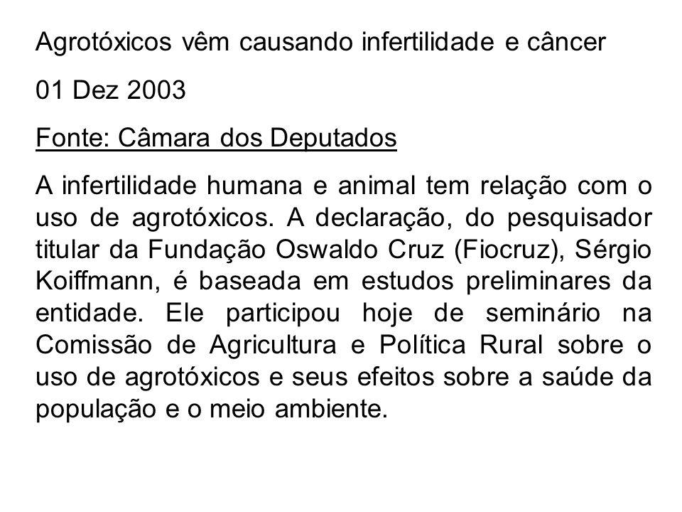 Agrotóxicos vêm causando infertilidade e câncer 01 Dez 2003 Fonte: Câmara dos Deputados A infertilidade humana e animal tem relação com o uso de agrot