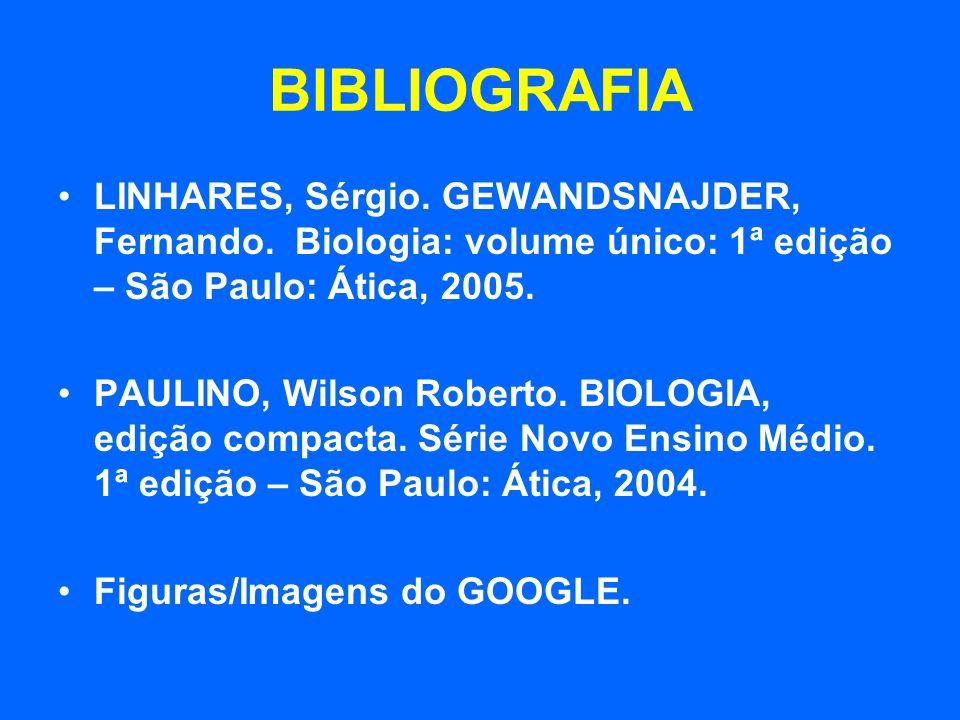BIBLIOGRAFIA LINHARES, Sérgio. GEWANDSNAJDER, Fernando. Biologia: volume único: 1ª edição – São Paulo: Ática, 2005. PAULINO, Wilson Roberto. BIOLOGIA,