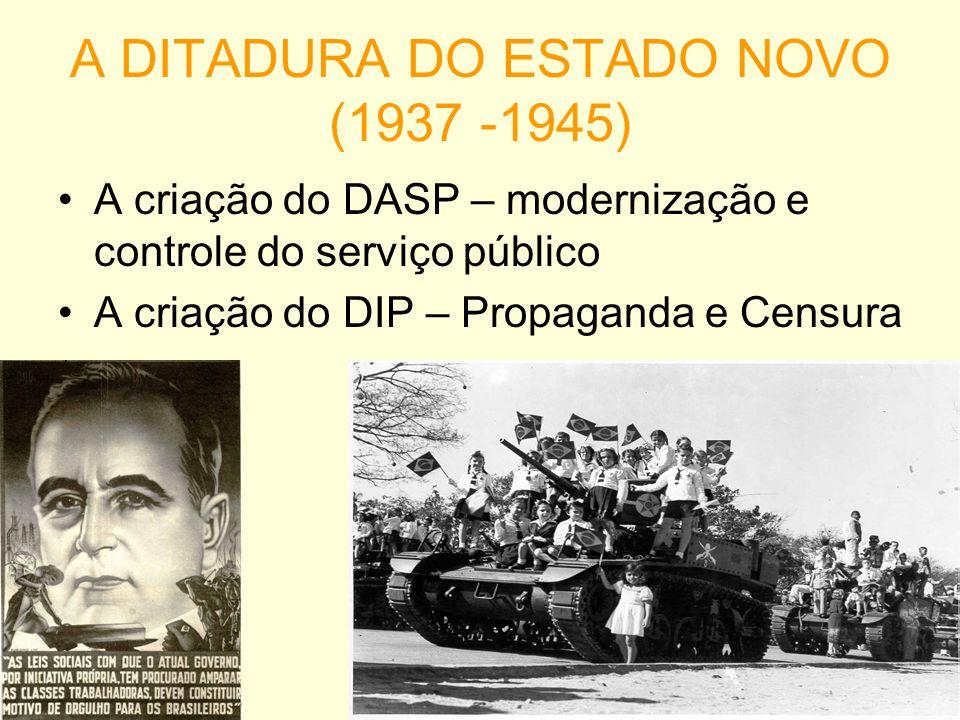A DITADURA DO ESTADO NOVO (1937 -1945) A criação do DASP – modernização e controle do serviço público A criação do DIP – Propaganda e Censura