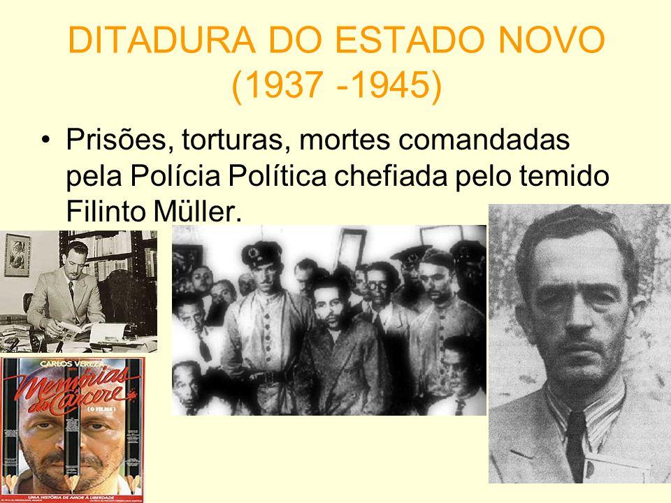DITADURA DO ESTADO NOVO (1937 -1945) Prisões, torturas, mortes comandadas pela Polícia Política chefiada pelo temido Filinto Müller.