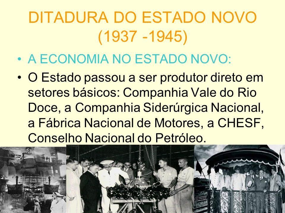 DITADURA DO ESTADO NOVO (1937 -1945) A ECONOMIA NO ESTADO NOVO: O Estado passou a ser produtor direto em setores básicos: Companhia Vale do Rio Doce, a Companhia Siderúrgica Nacional, a Fábrica Nacional de Motores, a CHESF, Conselho Nacional do Petróleo.