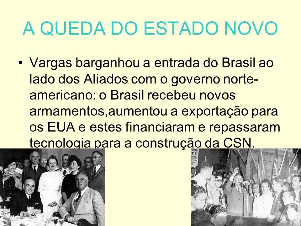 A QUEDA DO ESTADO NOVO Vargas barganhou a entrada do Brasil ao lado dos Aliados com o governo norte- americano: o Brasil recebeu novos armamentos,aumentou a exportação para os EUA e estes financiaram e repassaram tecnologia para a construção da CSN.