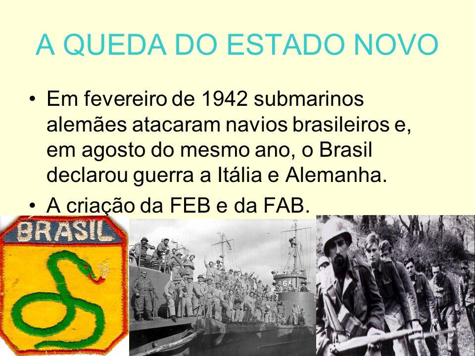 A QUEDA DO ESTADO NOVO Em fevereiro de 1942 submarinos alemães atacaram navios brasileiros e, em agosto do mesmo ano, o Brasil declarou guerra a Itália e Alemanha.