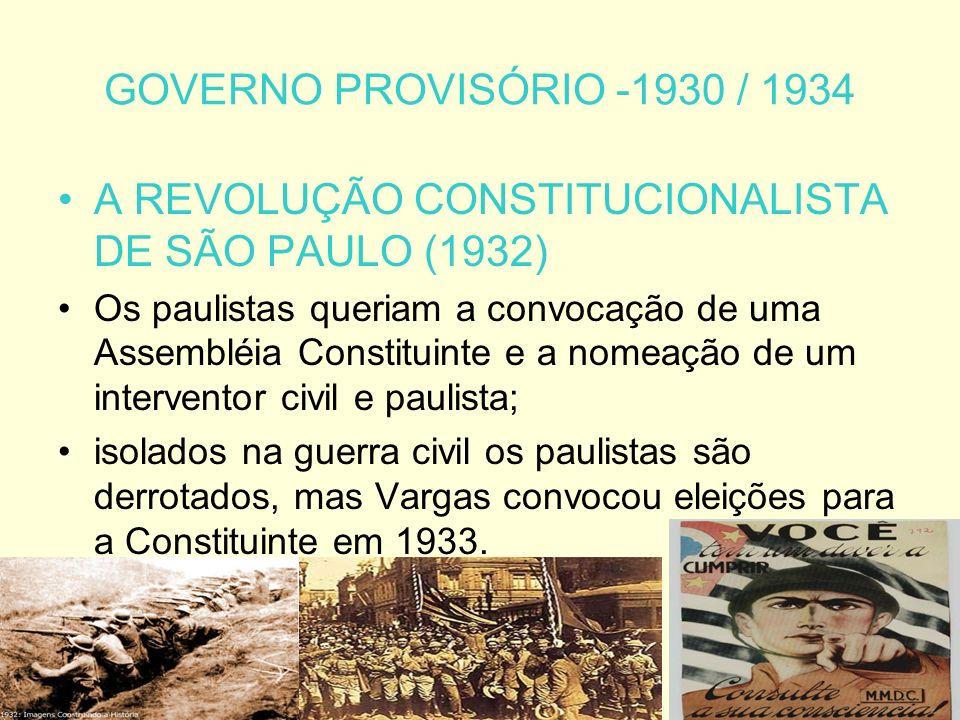 GOVERNO PROVISÓRIO -1930 / 1934 A REVOLUÇÃO CONSTITUCIONALISTA DE SÃO PAULO (1932) Os paulistas queriam a convocação de uma Assembléia Constituinte e a nomeação de um interventor civil e paulista; isolados na guerra civil os paulistas são derrotados, mas Vargas convocou eleições para a Constituinte em 1933.