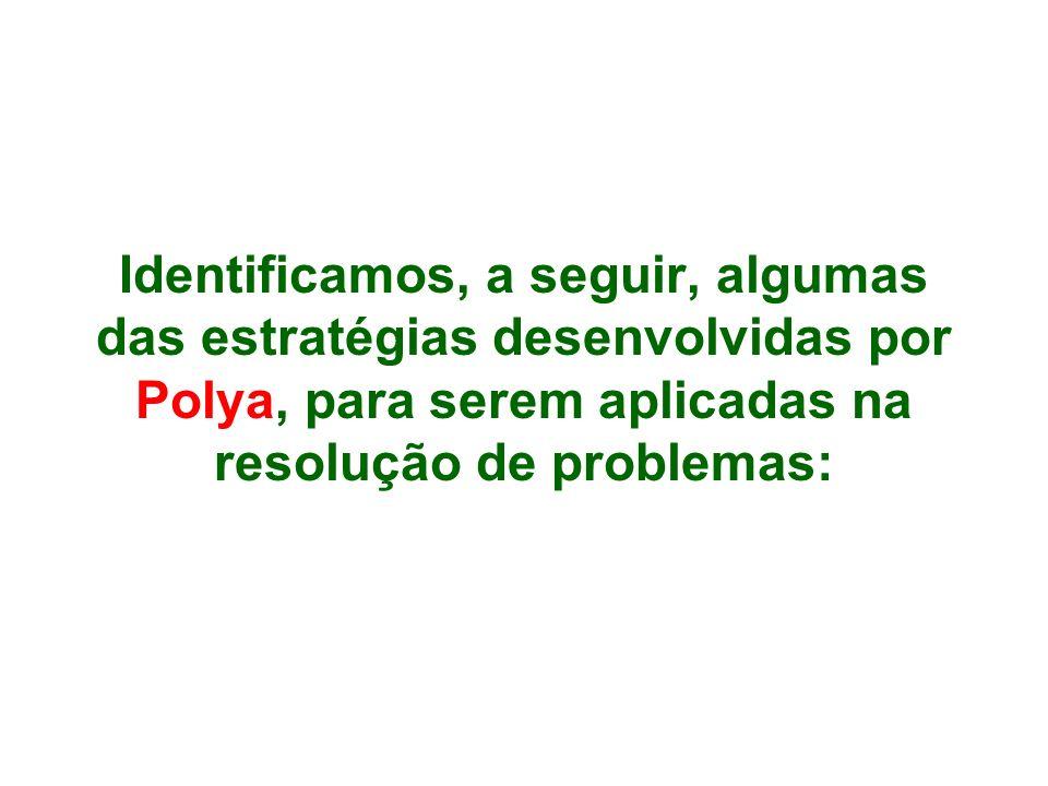 Identificamos, a seguir, algumas das estratégias desenvolvidas por Polya, para serem aplicadas na resolução de problemas: