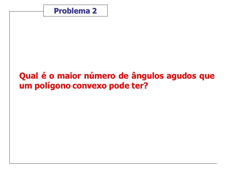 Problema 2 Qual é o maior número de ângulos agudos que um polígono convexo pode ter?