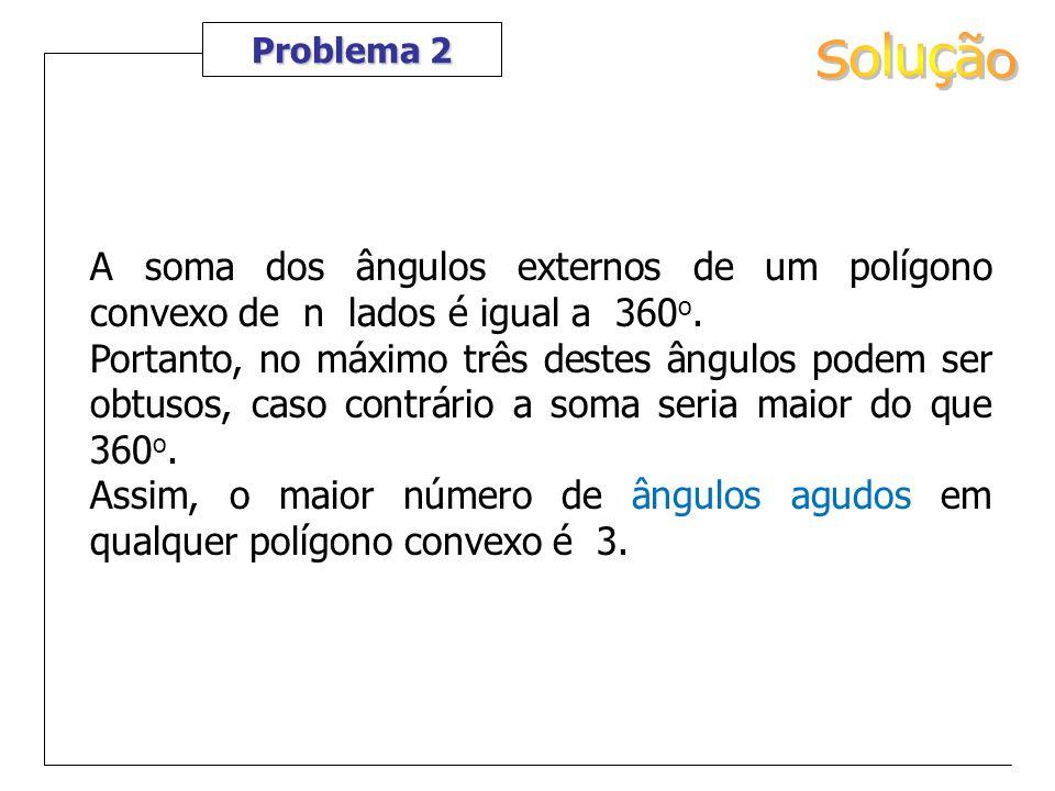 Problema 2 A soma dos ângulos externos de um polígono convexo de n lados é igual a 360 o. Portanto, no máximo três destes ângulos podem ser obtusos, c