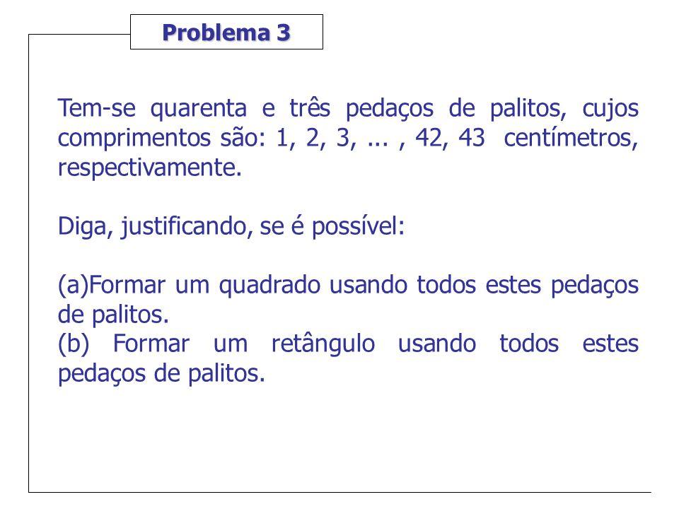 Problema 3 Tem-se quarenta e três pedaços de palitos, cujos comprimentos são: 1, 2, 3,..., 42, 43 centímetros, respectivamente. Diga, justificando, se