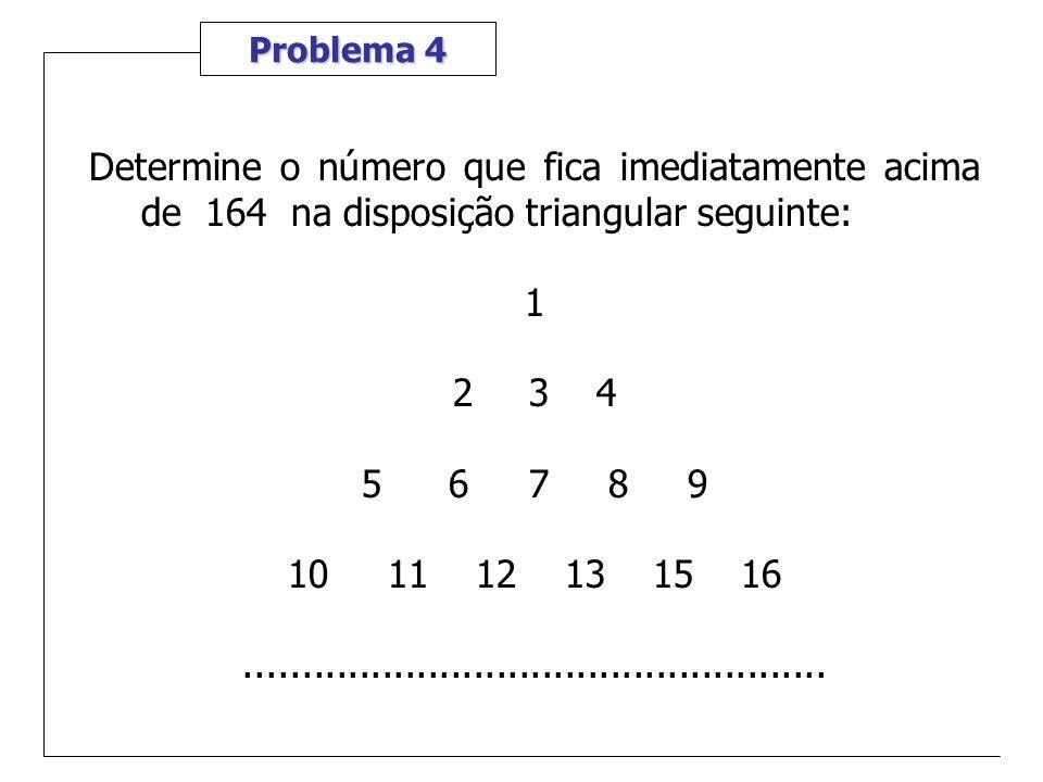 Problema 4 Determine o número que fica imediatamente acima de 164 na disposição triangular seguinte: 1 2 3 4 5 6 7 8 9 10 11 12 13 15 16..............
