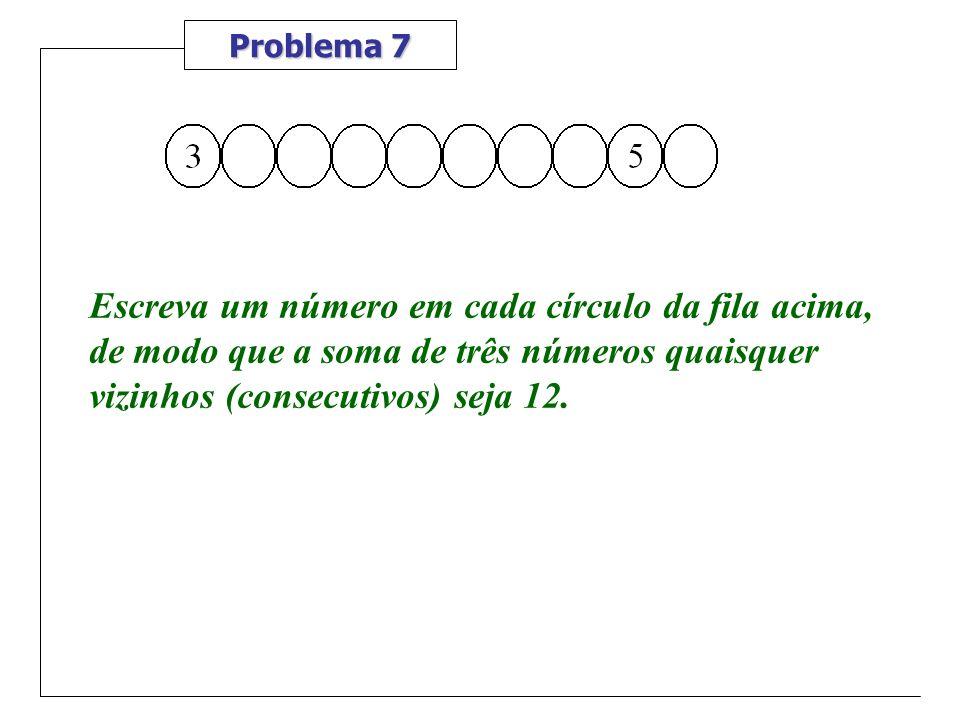 Problema 7 Escreva um número em cada círculo da fila acima, de modo que a soma de três números quaisquer vizinhos (consecutivos) seja 12.