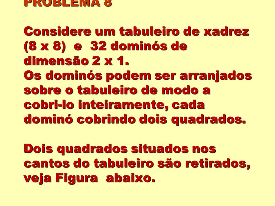 PROBLEMA 8 Considere um tabuleiro de xadrez (8 x 8) e 32 dominós de dimensão 2 x 1. Os dominós podem ser arranjados sobre o tabuleiro de modo a cobri-
