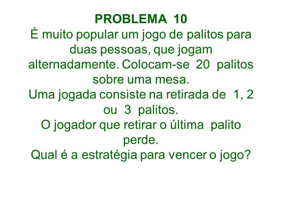 PROBLEMA 10 É muito popular um jogo de palitos para duas pessoas, que jogam alternadamente. Colocam-se 20 palitos sobre uma mesa. Uma jogada consiste