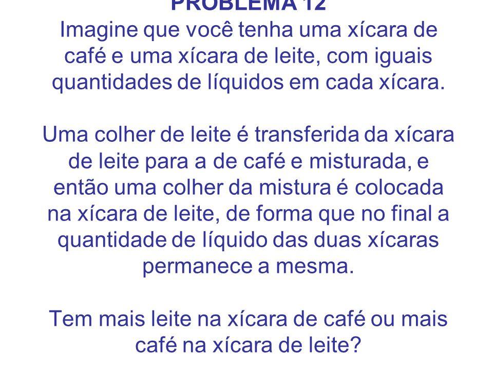 PROBLEMA 12 Imagine que você tenha uma xícara de café e uma xícara de leite, com iguais quantidades de líquidos em cada xícara. Uma colher de leite é