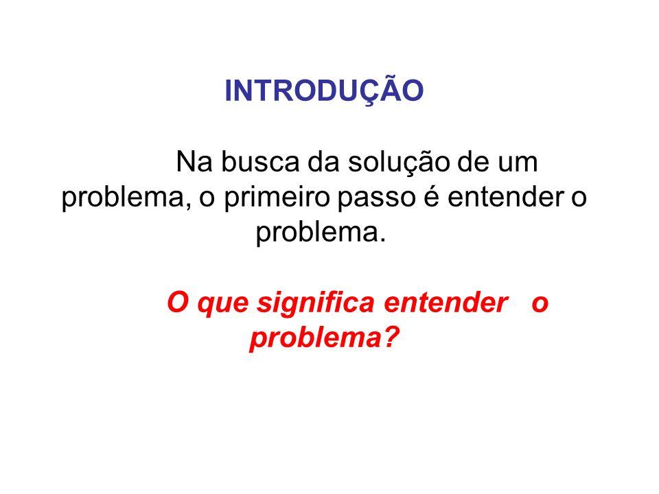 INTRODUÇÃO Na busca da solução de um problema, o primeiro passo é entender o problema. O que significa entender o problema?