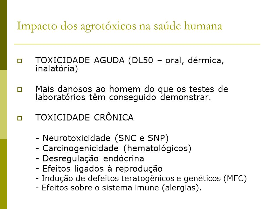 Impacto dos agrotóxicos na saúde humana TOXICIDADE AGUDA (DL50 – oral, dérmica, inalatória) Mais danosos ao homem do que os testes de laboratórios têm