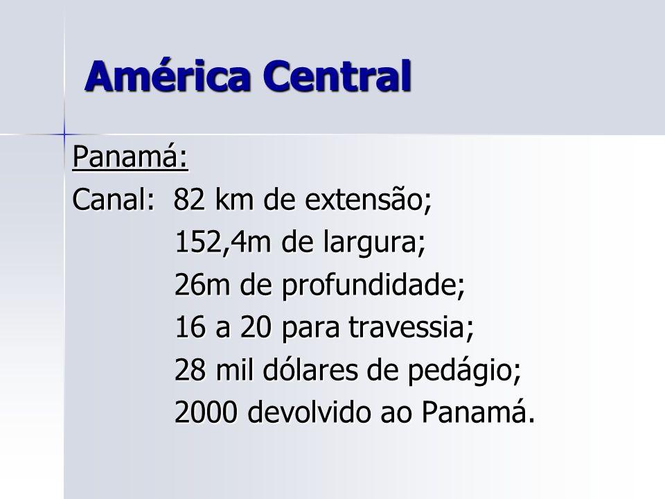 América Central Panamá: Canal: 82 km de extensão; 152,4m de largura; 152,4m de largura; 26m de profundidade; 26m de profundidade; 16 a 20 para travessia; 16 a 20 para travessia; 28 mil dólares de pedágio; 28 mil dólares de pedágio; 2000 devolvido ao Panamá.