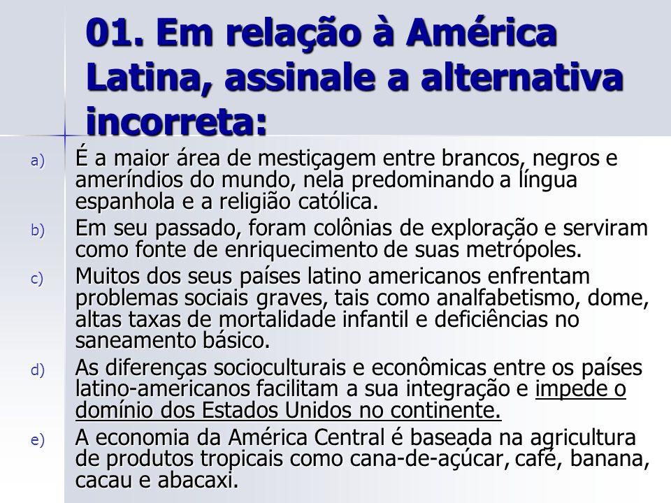 01. Em relação à América Latina, assinale a alternativa incorreta: a) É a maior área de mestiçagem entre brancos, negros e ameríndios do mundo, nela p