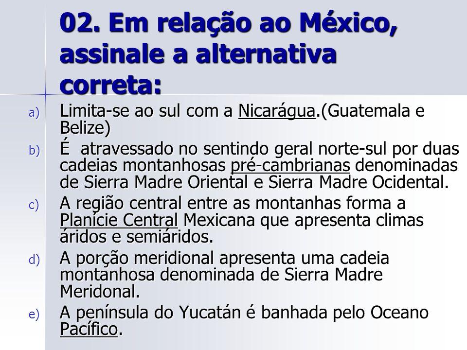 02. Em relação ao México, assinale a alternativa correta: a) Limita-se ao sul com a Nicarágua.(Guatemala e Belize) b) É atravessado no sentindo geral