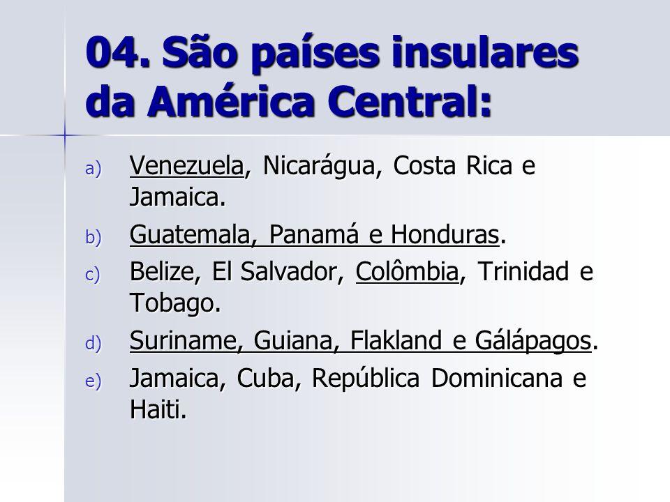 04.São países insulares da América Central: a) Venezuela, Nicarágua, Costa Rica e Jamaica.