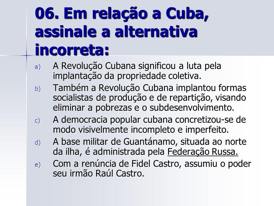 06. Em relação a Cuba, assinale a alternativa incorreta: a) A Revolução Cubana significou a luta pela implantação da propriedade coletiva. b) Também a