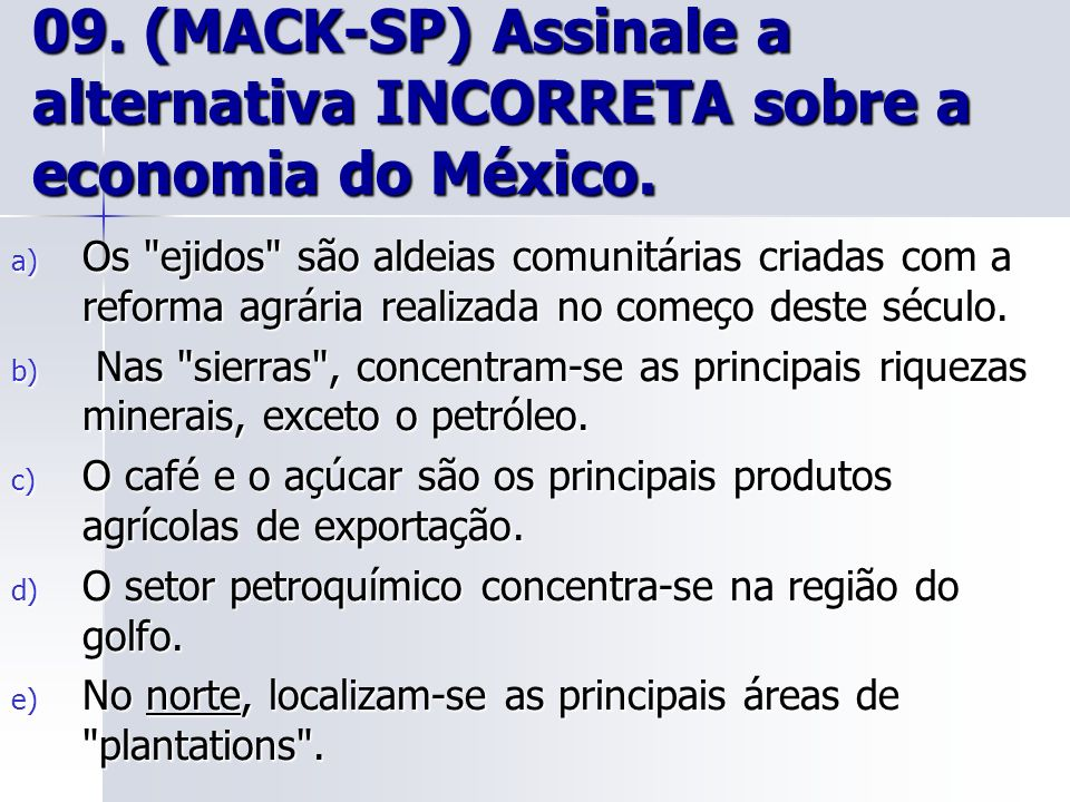 09. (MACK-SP) Assinale a alternativa INCORRETA sobre a economia do México. a) Os