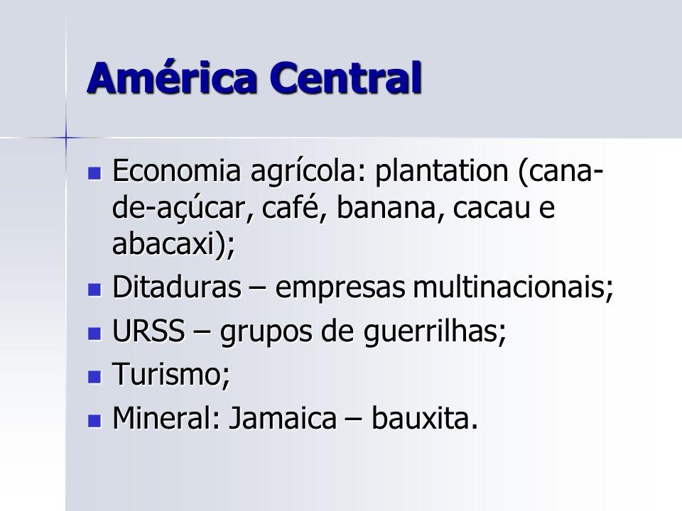 América Central Economia agrícola: plantation (cana- de-açúcar, café, banana, cacau e abacaxi); Economia agrícola: plantation (cana- de-açúcar, café, banana, cacau e abacaxi); Ditaduras – empresas multinacionais; Ditaduras – empresas multinacionais; URSS – grupos de guerrilhas; URSS – grupos de guerrilhas; Turismo; Turismo; Mineral: Jamaica – bauxita.