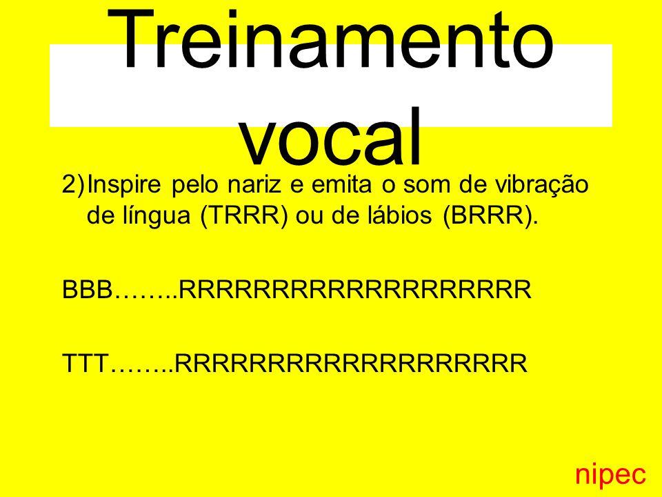3)Inspire pelo nariz e emita o som do m 4)Inspire pelo nariz e emita o som do m associado às vogais MMMMMM……AAAAAA…….MMMMMM MMMMMM……EEEEEE…….MMMMMM MMMMMM…….IIIIIIIIIIII…… MMMMMM MMMMMM……..ÓOOO……..MMMMMM MMMMMM……..UUUU………MMMMMM nipec Treinamento vocal