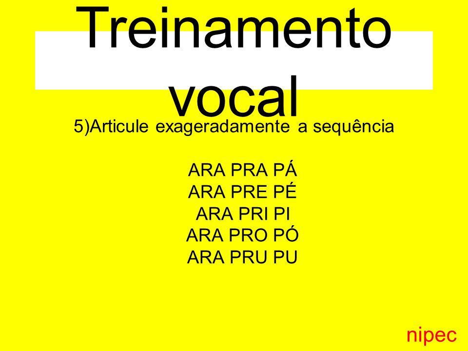 5)Articule exageradamente a sequência ARA PRA PÁ ARA PRE PÉ ARA PRI PI ARA PRO PÓ ARA PRU PU nipec Treinamento vocal