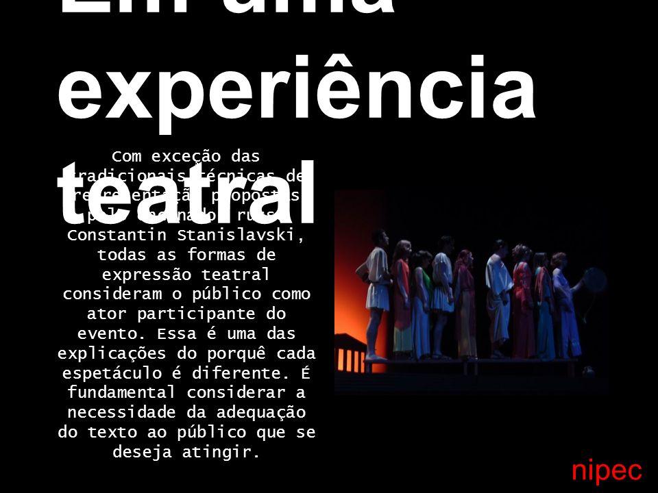 Em uma experiência teatral Com exceção das tradicionais técnicas de representação propostas pelo encenador russo Constantin Stanislavski, todas as formas de expressão teatral consideram o público como ator participante do evento.