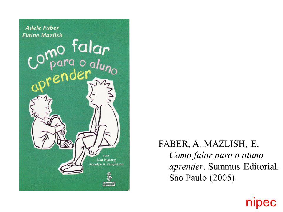 FABER, A. MAZLISH, E. Como falar para o aluno aprender. Summus Editorial. São Paulo (2005). nipec