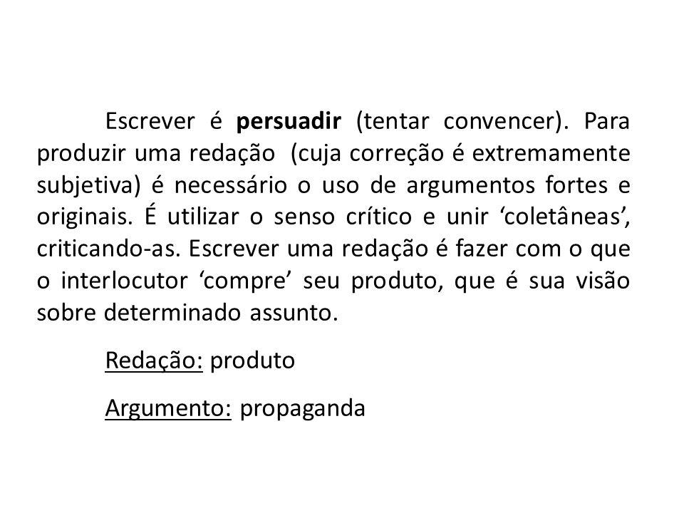 Escrever é persuadir (tentar convencer). Para produzir uma redação (cuja correção é extremamente subjetiva) é necessário o uso de argumentos fortes e
