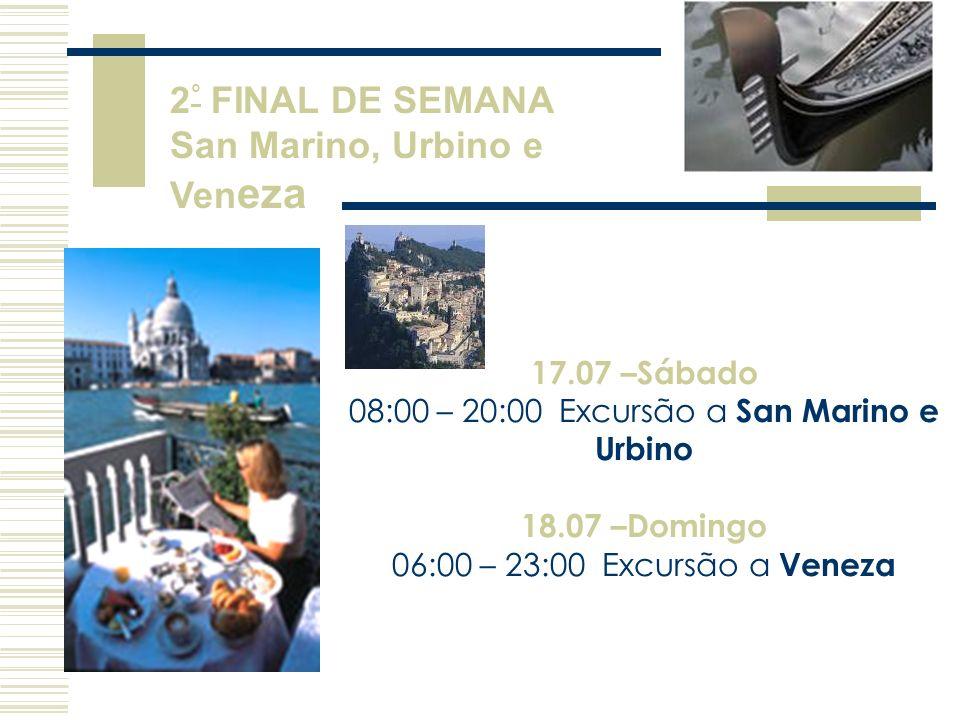 17.07 –Sábado 08:00 – 20:00 Excursão a San Marino e Urbino 18.07 –Domingo 06:00 – 23:00 Excursão a Veneza 2 ° FINAL DE SEMANA San Marino, Urbino e Ven