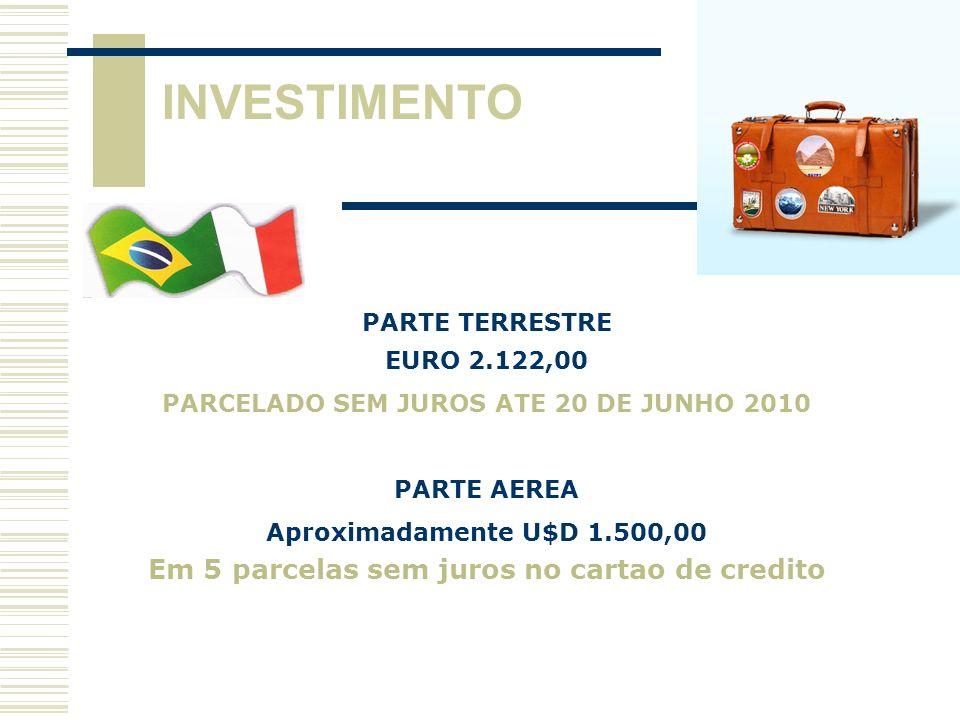 INVESTIMENTO PARTE TERRESTRE EURO 2.122,00 PARCELADO SEM JUROS ATE 20 DE JUNHO 2010 PARTE AEREA Aproximadamente U$D 1.500,00 Em 5 parcelas sem juros n