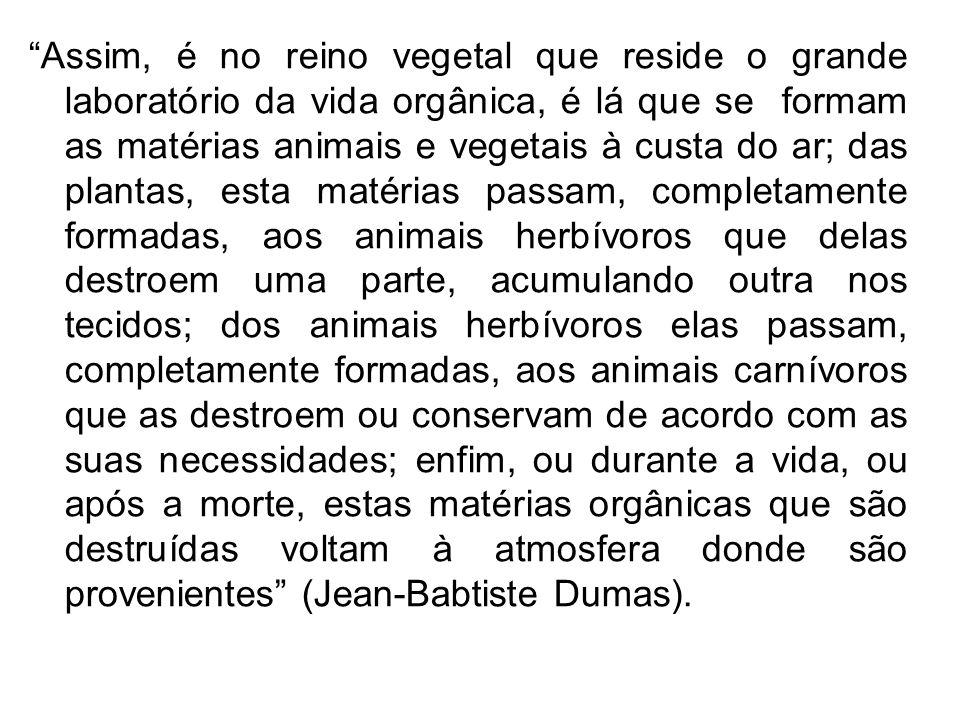 Assim, é no reino vegetal que reside o grande laboratório da vida orgânica, é lá que se formam as matérias animais e vegetais à custa do ar; das plant