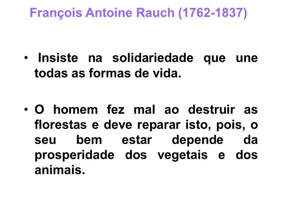 François Antoine Rauch (1762-1837) Insiste na solidariedade que une todas as formas de vida. O homem fez mal ao destruir as florestas e deve reparar i