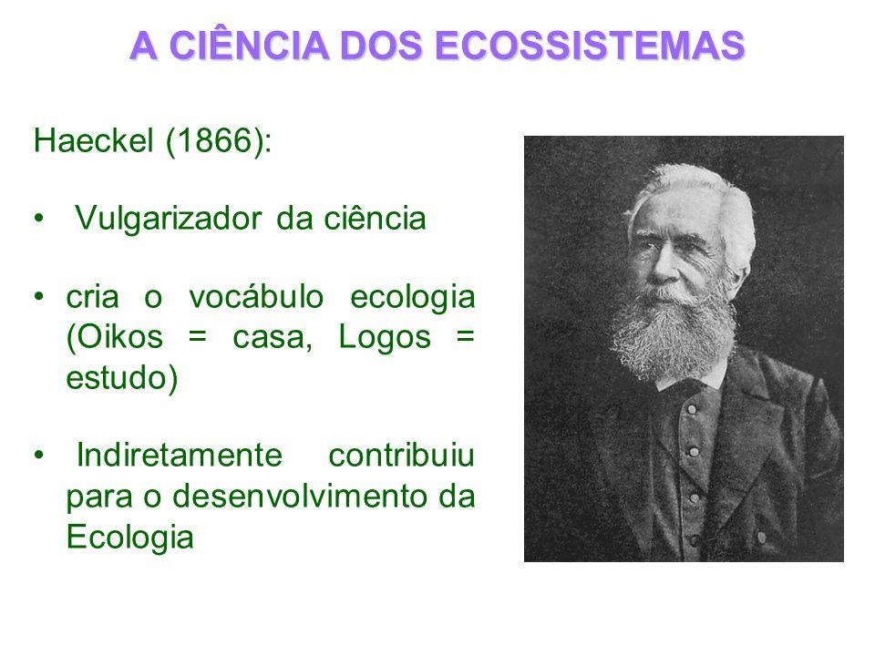 A CIÊNCIA DOS ECOSSISTEMAS Haeckel (1866): Vulgarizador da ciência cria o vocábulo ecologia (Oikos = casa, Logos = estudo) Indiretamente contribuiu pa